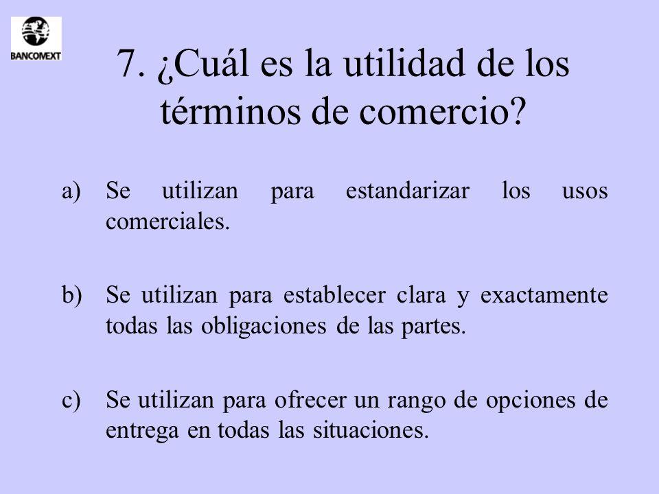 7. ¿Cuál es la utilidad de los términos de comercio? a)Se utilizan para estandarizar los usos comerciales. b)Se utilizan para establecer clara y exact
