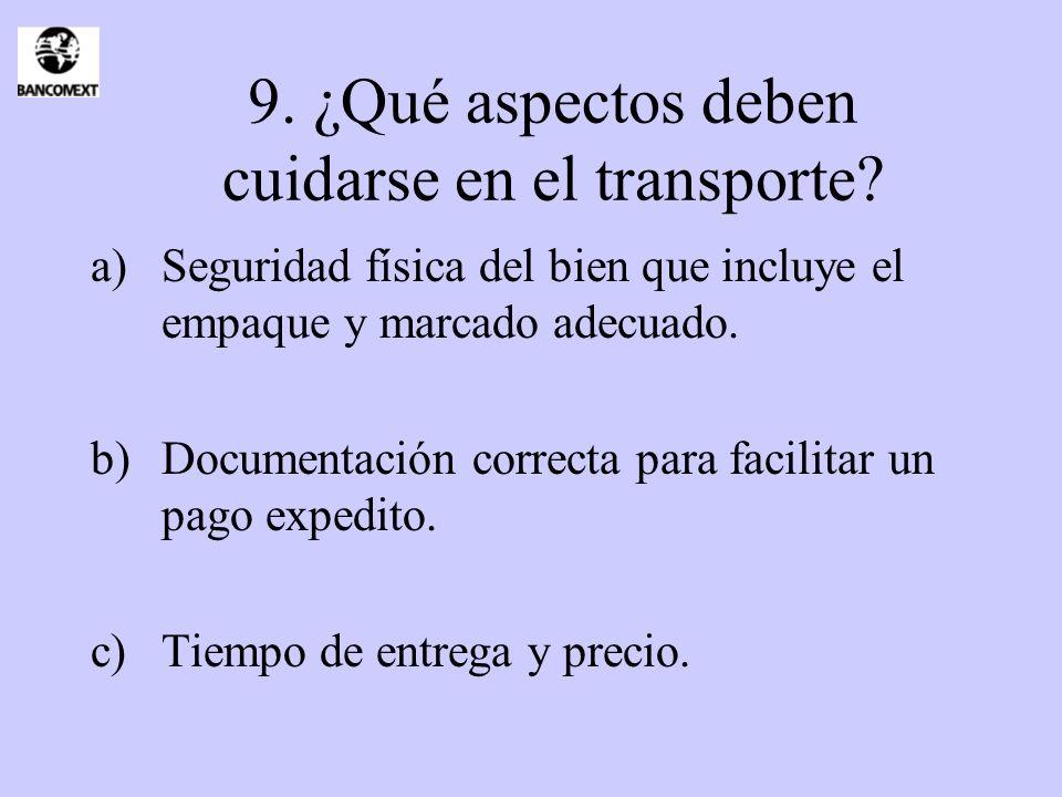 9. ¿Qué aspectos deben cuidarse en el transporte? a)Seguridad física del bien que incluye el empaque y marcado adecuado. b)Documentación correcta para