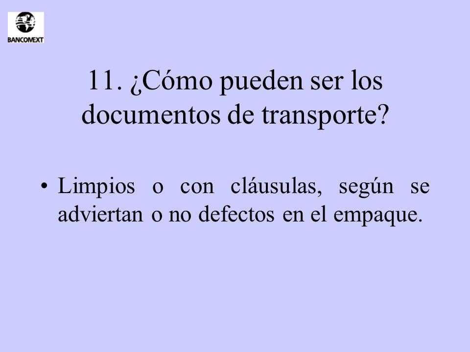 11. ¿Cómo pueden ser los documentos de transporte? Limpios o con cláusulas, según se adviertan o no defectos en el empaque.