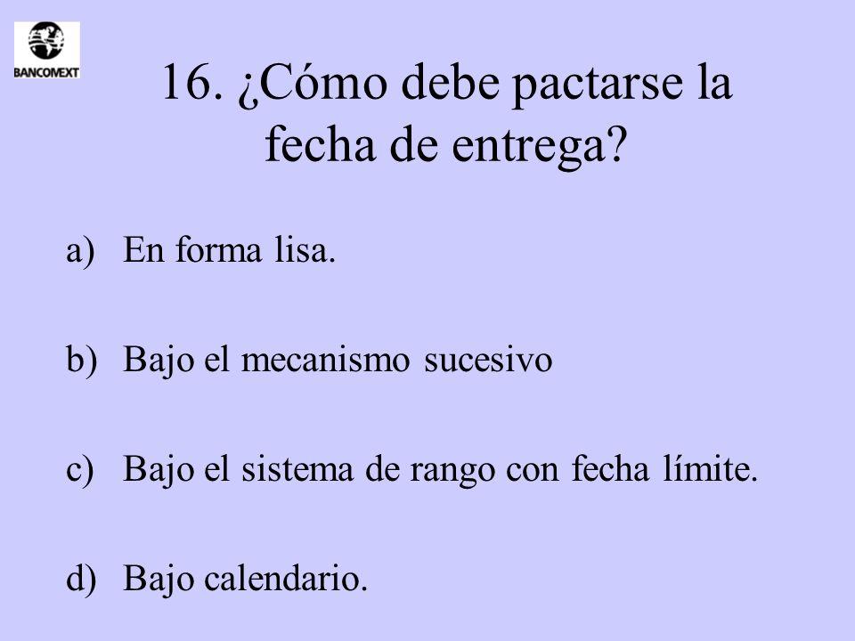 16. ¿Cómo debe pactarse la fecha de entrega? a)En forma lisa. b)Bajo el mecanismo sucesivo c)Bajo el sistema de rango con fecha límite. d)Bajo calenda