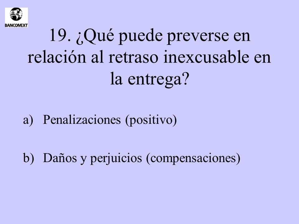 19. ¿Qué puede preverse en relación al retraso inexcusable en la entrega? a)Penalizaciones (positivo) b)Daños y perjuicios (compensaciones)