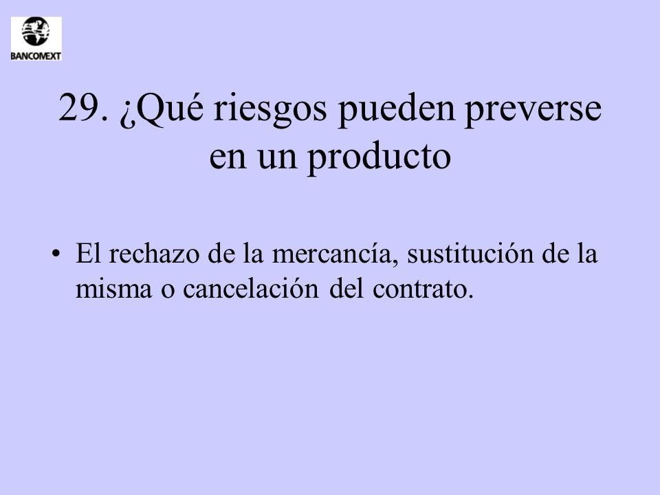 29. ¿Qué riesgos pueden preverse en un producto El rechazo de la mercancía, sustitución de la misma o cancelación del contrato.