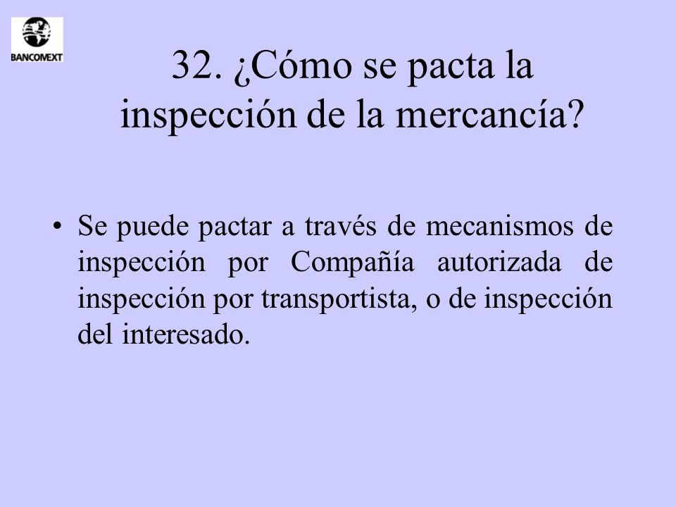 32. ¿Cómo se pacta la inspección de la mercancía? Se puede pactar a través de mecanismos de inspección por Compañía autorizada de inspección por trans