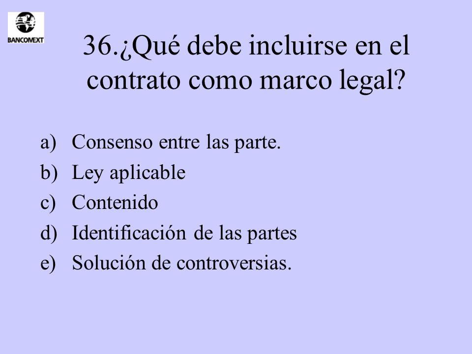 36.¿Qué debe incluirse en el contrato como marco legal? a)Consenso entre las parte. b)Ley aplicable c)Contenido d)Identificación de las partes e)Soluc