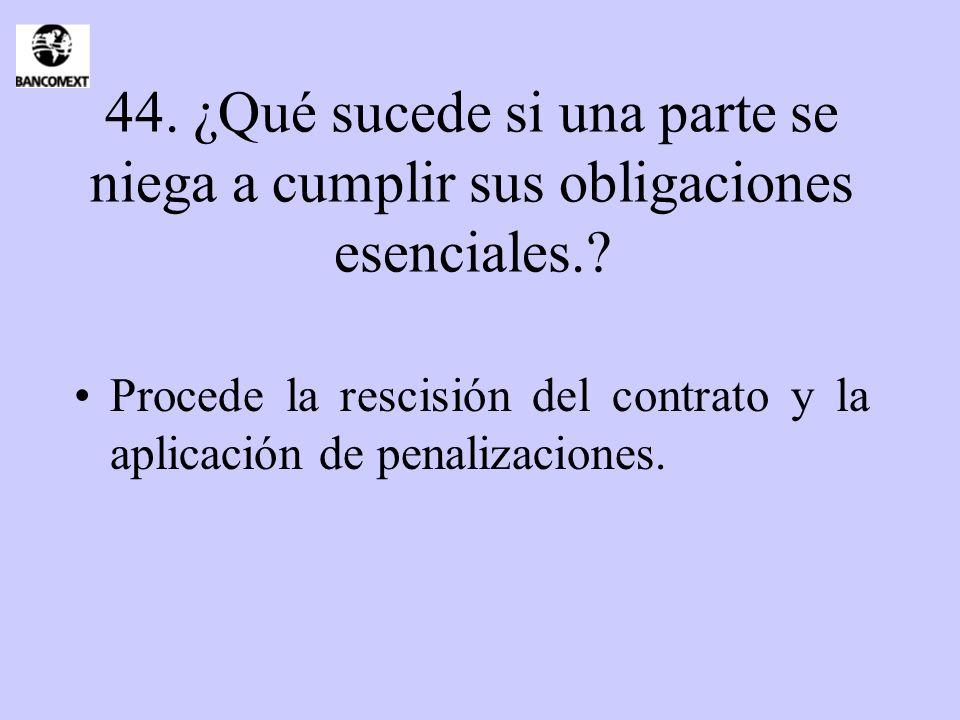 44. ¿Qué sucede si una parte se niega a cumplir sus obligaciones esenciales.? Procede la rescisión del contrato y la aplicación de penalizaciones.