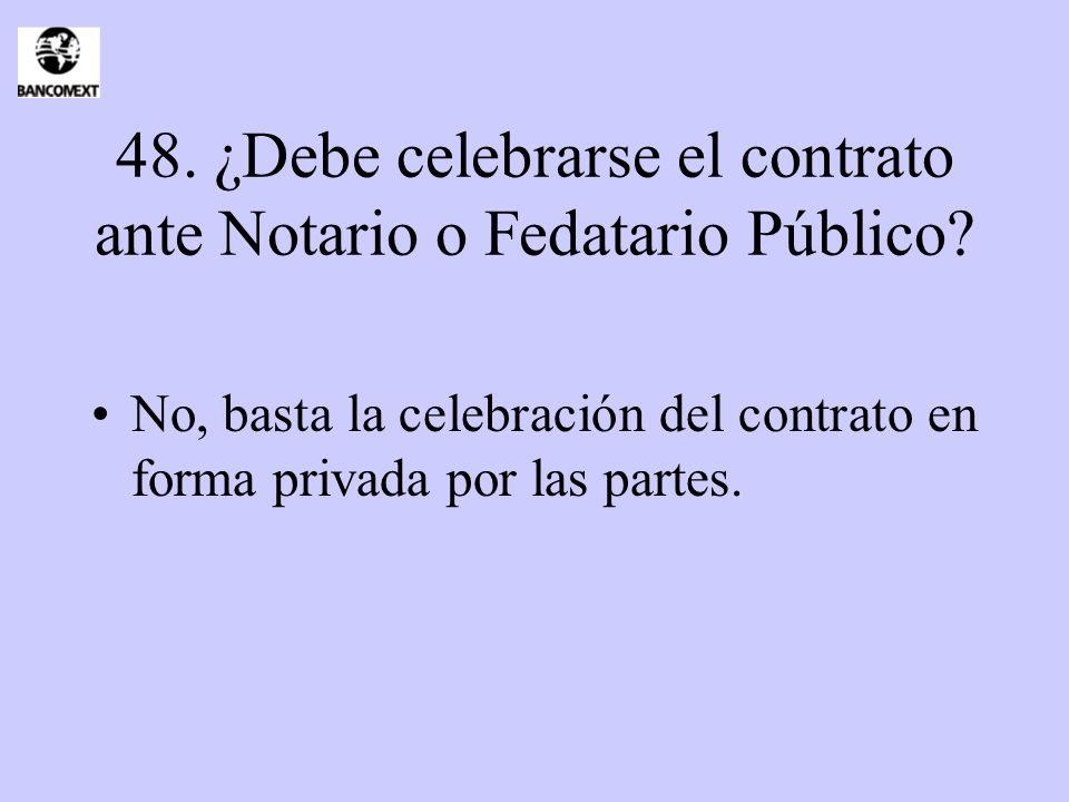 48. ¿Debe celebrarse el contrato ante Notario o Fedatario Público? No, basta la celebración del contrato en forma privada por las partes.
