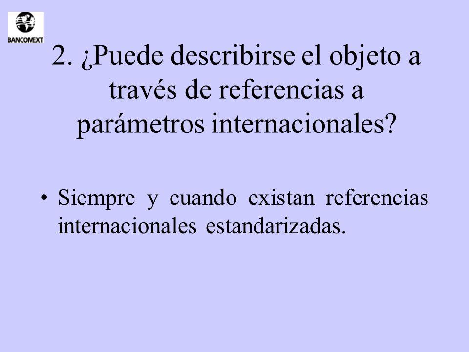 2. ¿Puede describirse el objeto a través de referencias a parámetros internacionales? Siempre y cuando existan referencias internacionales estandariza