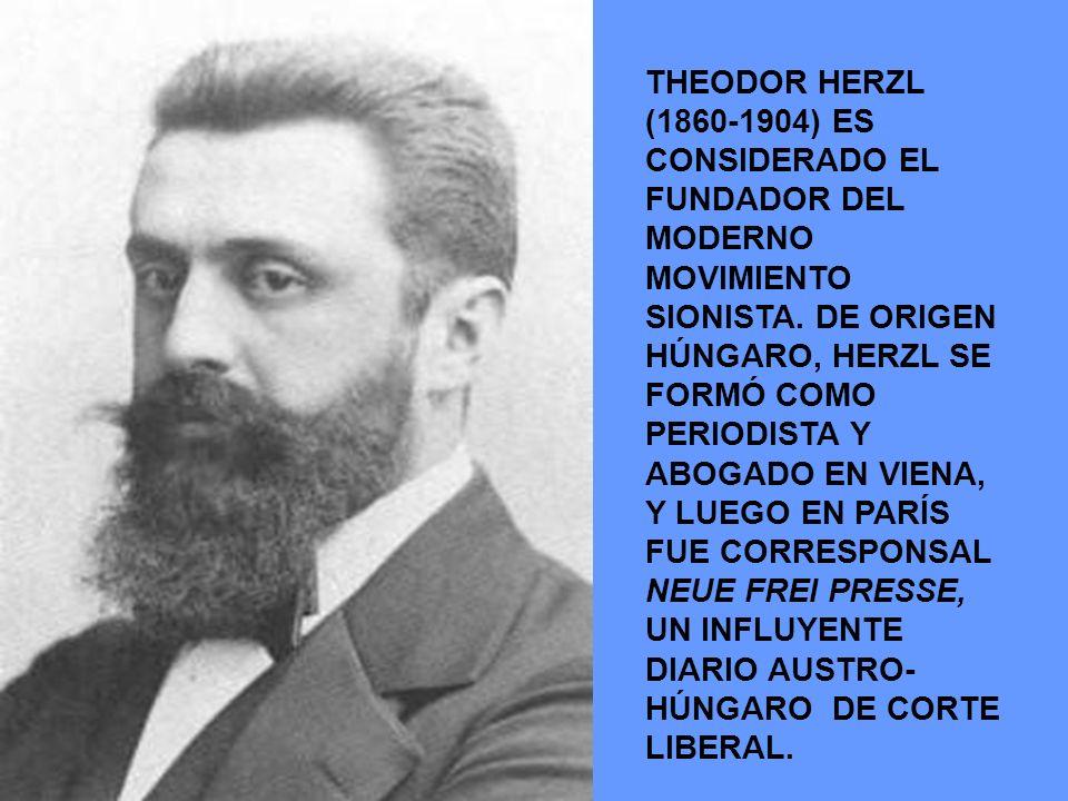 THEODOR HERZL (1860-1904) ES CONSIDERADO EL FUNDADOR DEL MODERNO MOVIMIENTO SIONISTA. DE ORIGEN HÚNGARO, HERZL SE FORMÓ COMO PERIODISTA Y ABOGADO EN V