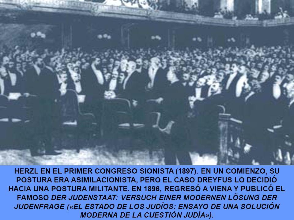 HERZL EN EL PRIMER CONGRESO SIONISTA (1897). EN UN COMIENZO, SU POSTURA ERA ASIMILACIONISTA, PERO EL CASO DREYFUS LO DECIDIÓ HACIA UNA POSTURA MILITAN