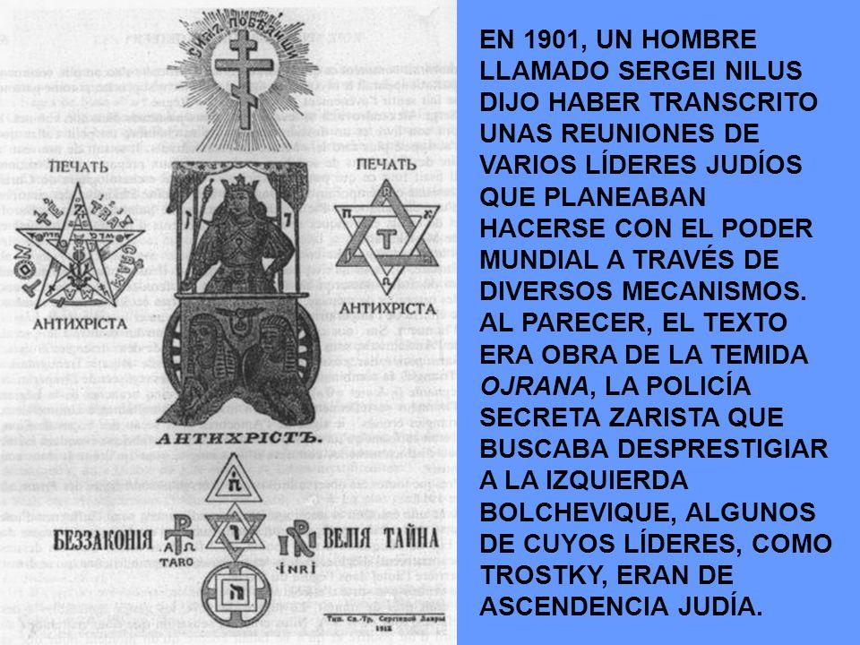 EN 1901, UN HOMBRE LLAMADO SERGEI NILUS DIJO HABER TRANSCRITO UNAS REUNIONES DE VARIOS LÍDERES JUDÍOS QUE PLANEABAN HACERSE CON EL PODER MUNDIAL A TRA