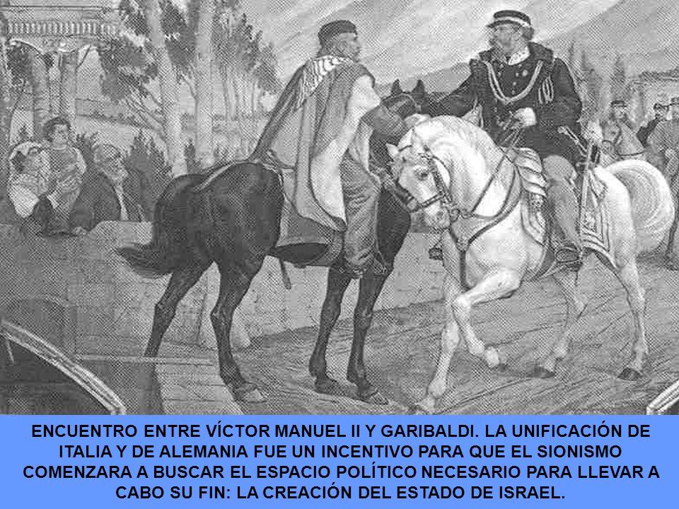 ENCUENTRO ENTRE VÍCTOR MANUEL II Y GARIBALDI. LA UNIFICACIÓN DE ITALIA Y DE ALEMANIA FUE UN INCENTIVO PARA QUE EL SIONISMO COMENZARA A BUSCAR EL ESPAC