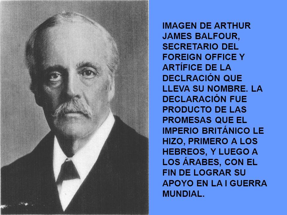 IMAGEN DE ARTHUR JAMES BALFOUR, SECRETARIO DEL FOREIGN OFFICE Y ARTÍFICE DE LA DECLRACIÓN QUE LLEVA SU NOMBRE. LA DECLARACIÓN FUE PRODUCTO DE LAS PROM