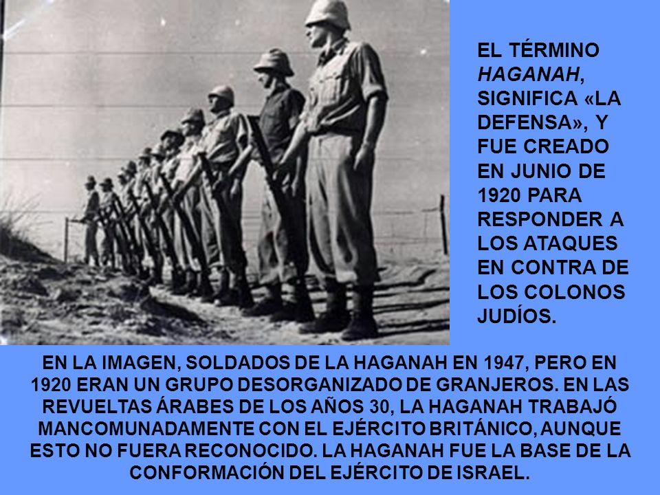 EL TÉRMINO HAGANAH, SIGNIFICA «LA DEFENSA», Y FUE CREADO EN JUNIO DE 1920 PARA RESPONDER A LOS ATAQUES EN CONTRA DE LOS COLONOS JUDÍOS. EN LA IMAGEN,