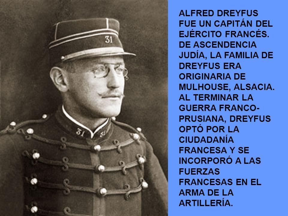 ALFRED DREYFUS FUE UN CAPITÁN DEL EJÉRCITO FRANCÉS. DE ASCENDENCIA JUDÍA, LA FAMILIA DE DREYFUS ERA ORIGINARIA DE MULHOUSE, ALSACIA. AL TERMINAR LA GU