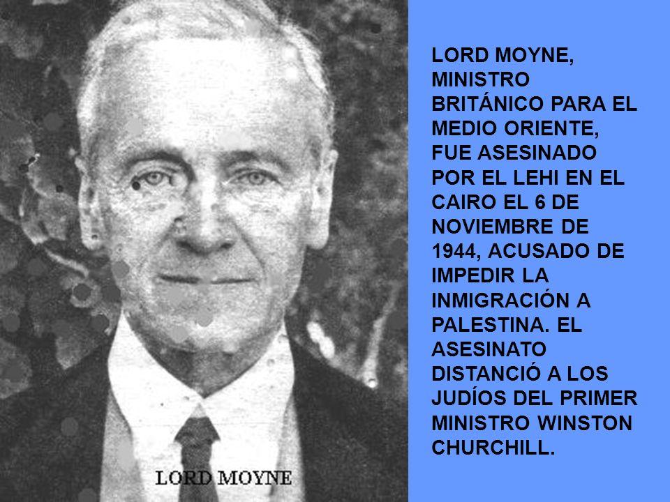LORD MOYNE, MINISTRO BRITÁNICO PARA EL MEDIO ORIENTE, FUE ASESINADO POR EL LEHI EN EL CAIRO EL 6 DE NOVIEMBRE DE 1944, ACUSADO DE IMPEDIR LA INMIGRACI