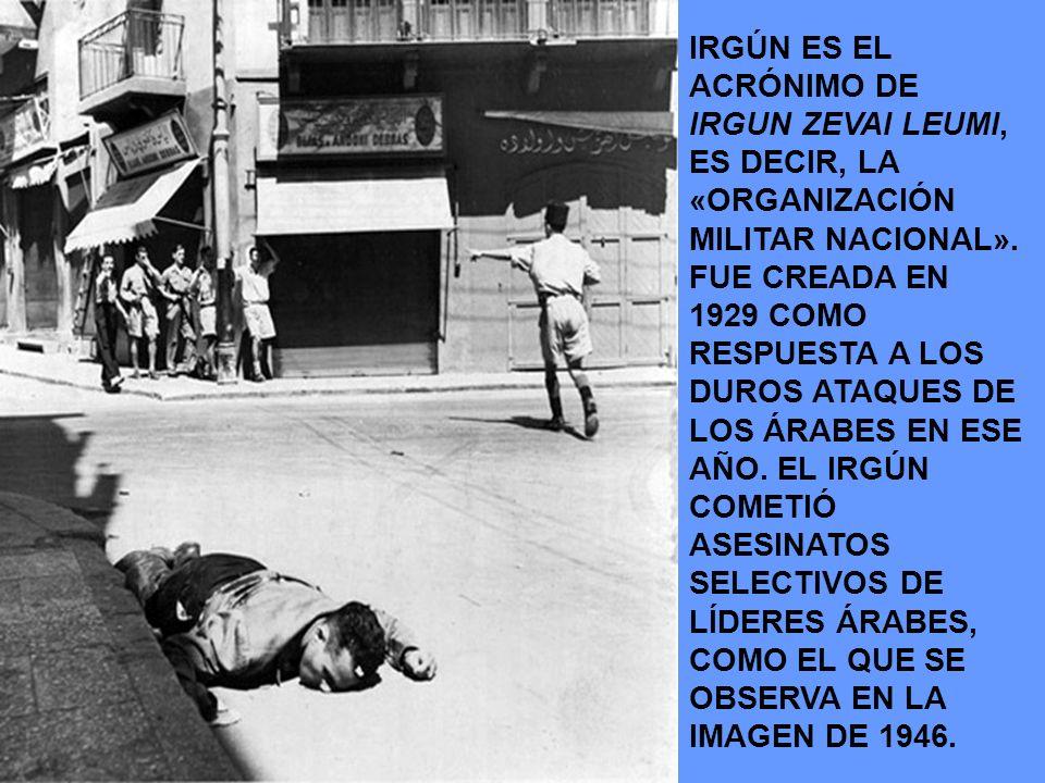 IRGÚN ES EL ACRÓNIMO DE IRGUN ZEVAI LEUMI, ES DECIR, LA «ORGANIZACIÓN MILITAR NACIONAL». FUE CREADA EN 1929 COMO RESPUESTA A LOS DUROS ATAQUES DE LOS