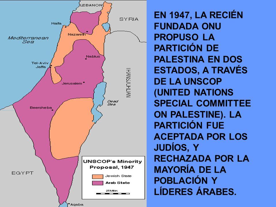 EN 1947, LA RECIÉN FUNDADA ONU PROPUSO LA PARTICIÓN DE PALESTINA EN DOS ESTADOS, A TRAVÉS DE LA UNSCOP (UNITED NATIONS SPECIAL COMMITTEE ON PALESTINE)
