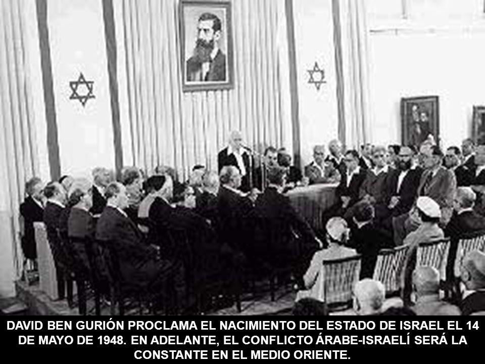 DAVID BEN GURIÓN PROCLAMA EL NACIMIENTO DEL ESTADO DE ISRAEL EL 14 DE MAYO DE 1948. EN ADELANTE, EL CONFLICTO ÁRABE-ISRAELÍ SERÁ LA CONSTANTE EN EL ME