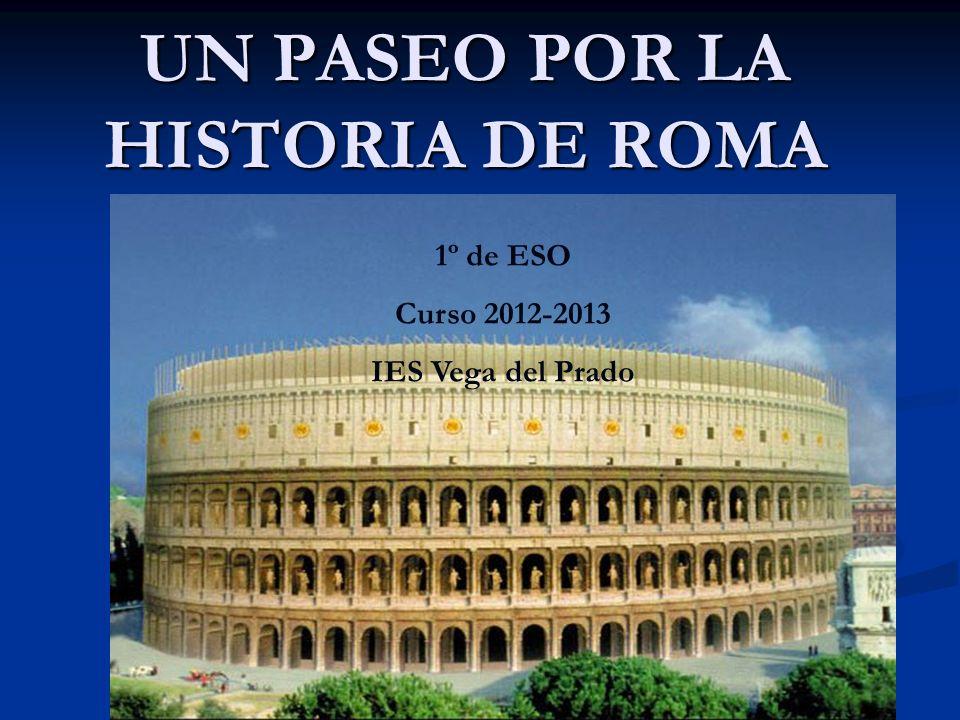 UN PASEO POR LA HISTORIA DE ROMA 1º de ESO Curso 2012-2013 IES Vega del Prado