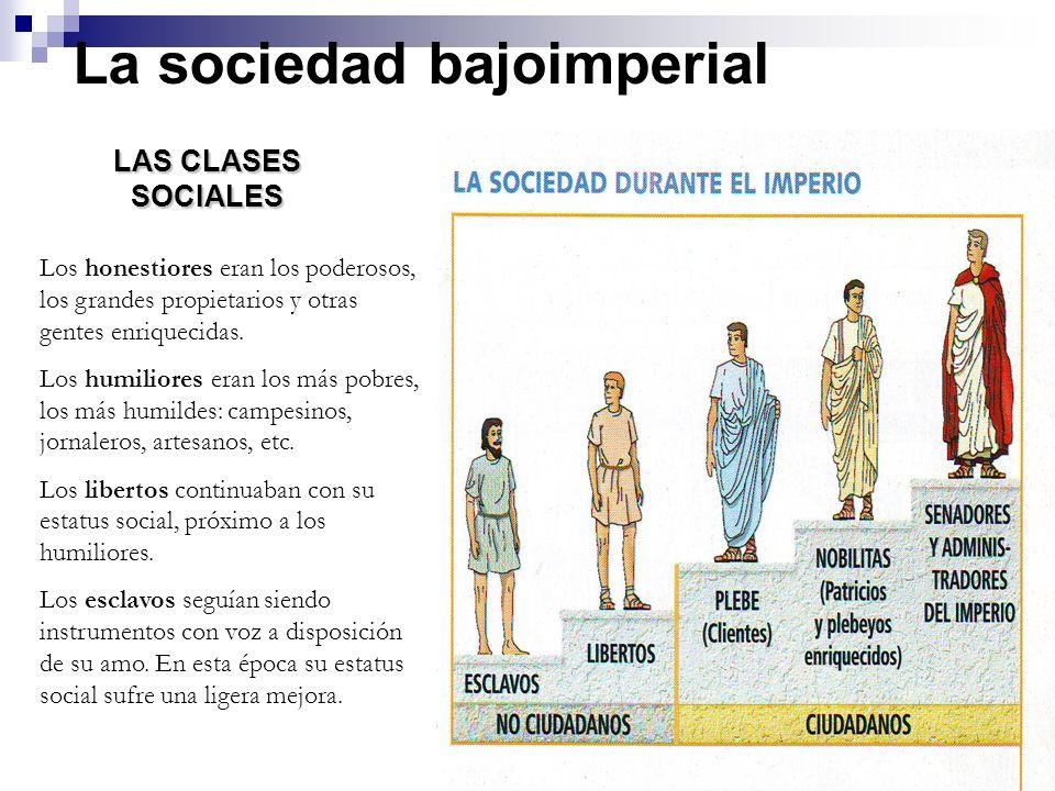 La sociedad bajoimperial LAS CLASES SOCIALES Los honestiores eran los poderosos, los grandes propietarios y otras gentes enriquecidas. Los humiliores