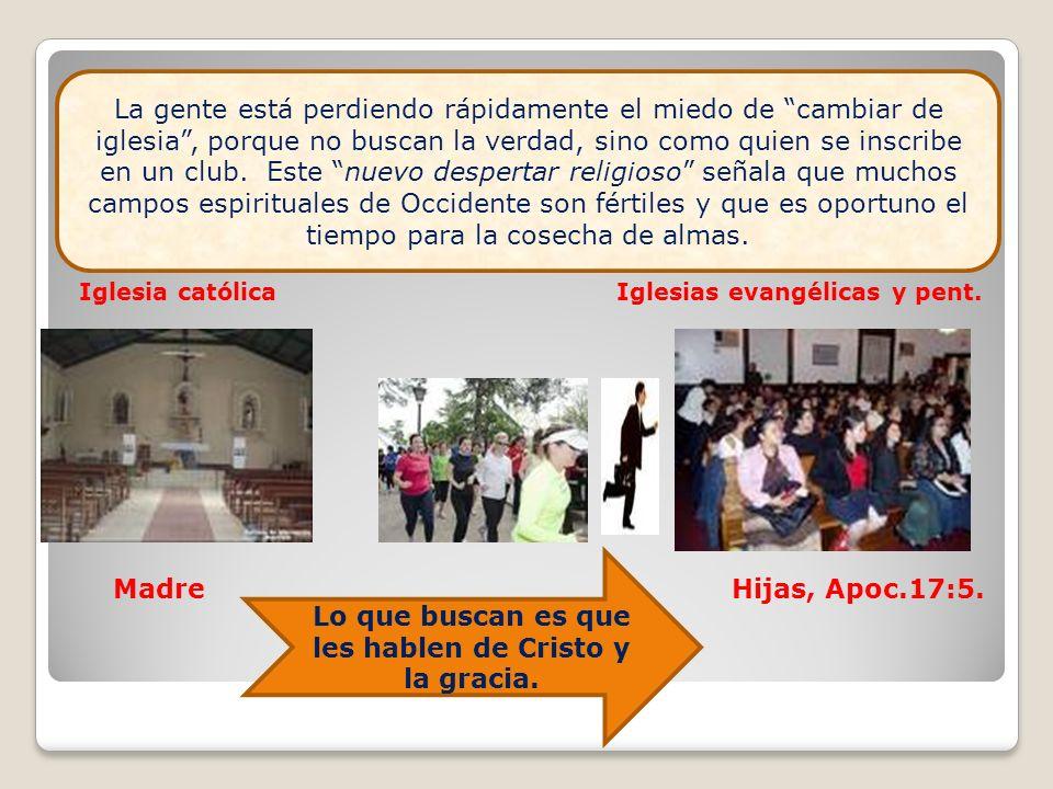 Iglesia católica Iglesias evangélicas y pent. Madre Hijas, Apoc.17:5. Lo que buscan es que les hablen de Cristo y la gracia. La gente está perdiendo r