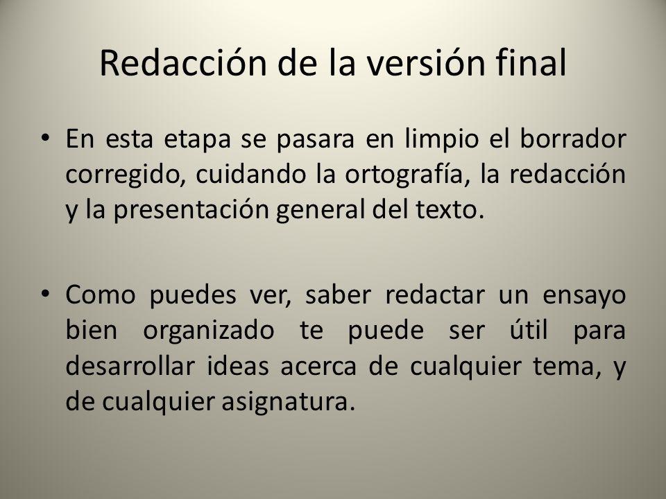 Redacción de la versión final En esta etapa se pasara en limpio el borrador corregido, cuidando la ortografía, la redacción y la presentación general