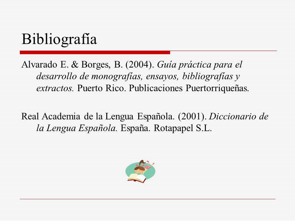Bibliografía Alvarado E. & Borges, B. (2004). Guía práctica para el desarrollo de monografías, ensayos, bibliografías y extractos. Puerto Rico. Public