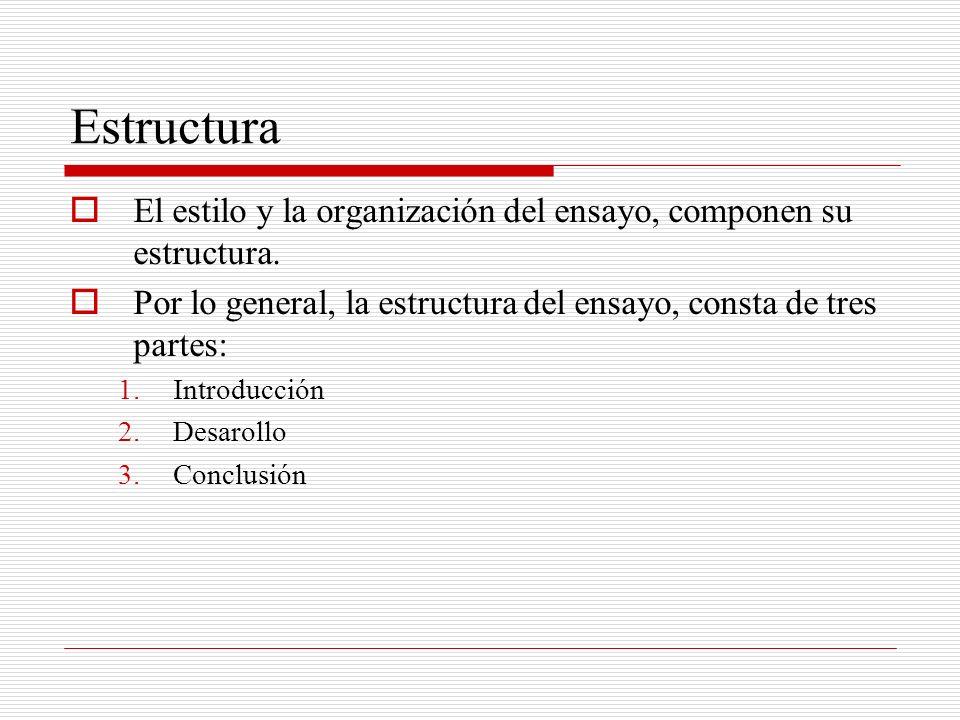 Estructura El estilo y la organización del ensayo, componen su estructura. Por lo general, la estructura del ensayo, consta de tres partes: 1.Introduc