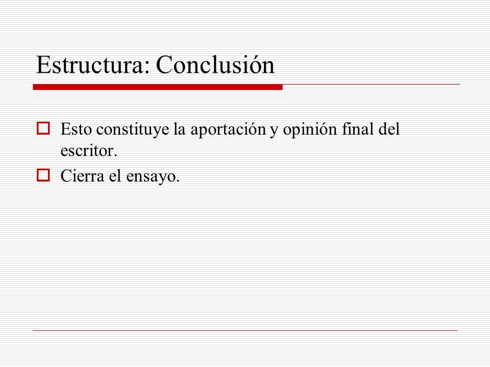 Estructura: Conclusión Esto constituye la aportación y opinión final del escritor. Cierra el ensayo.