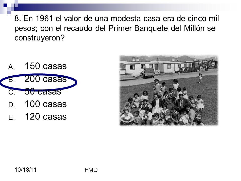 FMD 10/13/11 8. En 1961 el valor de una modesta casa era de cinco mil pesos; con el recaudo del Primer Banquete del Millón se construyeron? A. 150 cas