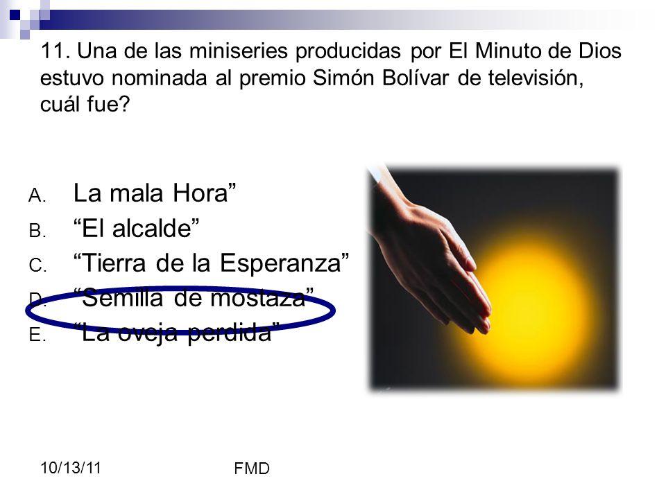 FMD 10/13/11 11. Una de las miniseries producidas por El Minuto de Dios estuvo nominada al premio Simón Bolívar de televisión, cuál fue? A. La mala Ho
