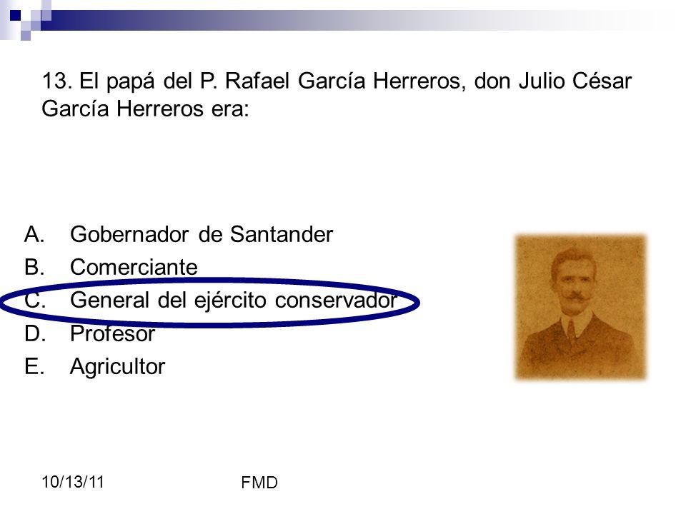 FMD 10/13/11 A.Gobernador de Santander B.Comerciante C.General del ejército conservador D.Profesor E.Agricultor 13. El papá del P. Rafael García Herre