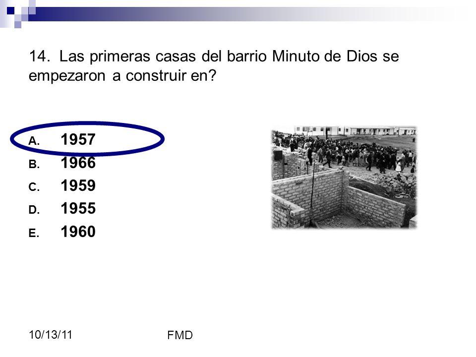FMD 10/13/11 14. Las primeras casas del barrio Minuto de Dios se empezaron a construir en? A. 1957 B. 1966 C. 1959 D. 1955 E. 1960