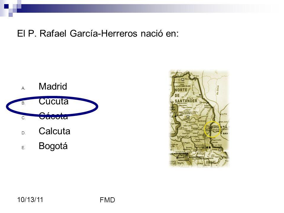 FMD 10/13/11 El P. Rafael García-Herreros nació en: RGH A. Madrid B. Cúcuta C. Cácota D. Calcuta E. Bogotá