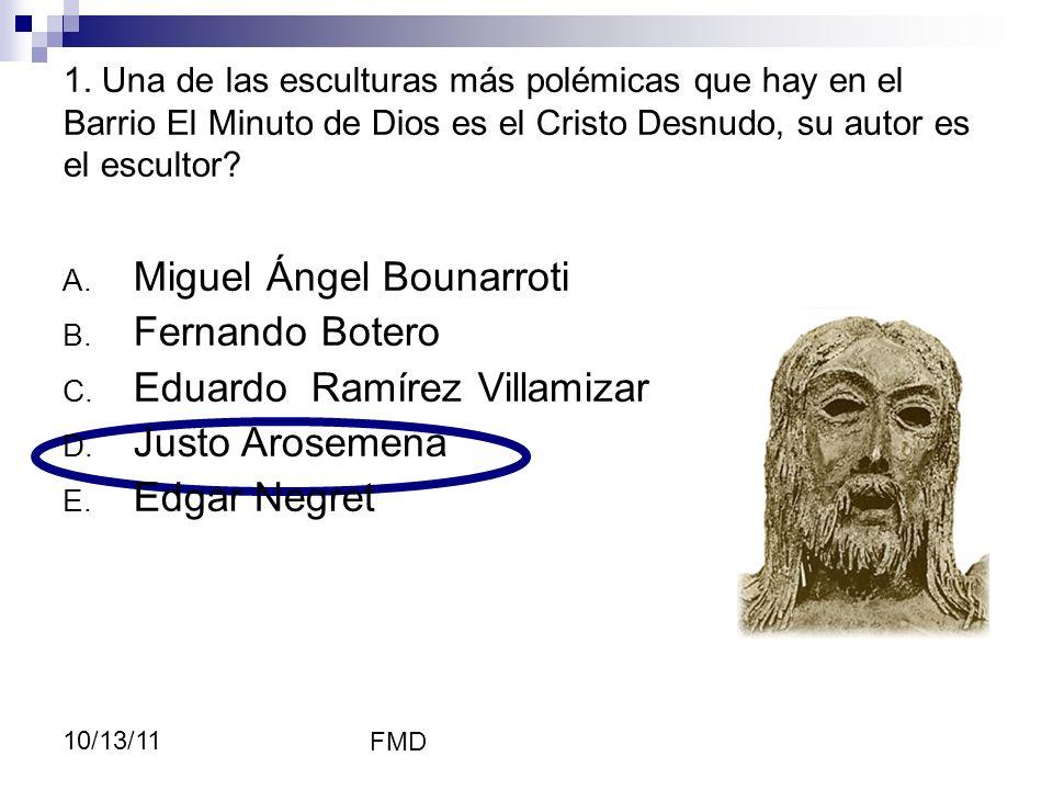 FMD 10/13/11 1. Una de las esculturas más polémicas que hay en el Barrio El Minuto de Dios es el Cristo Desnudo, su autor es el escultor? A. Miguel Án