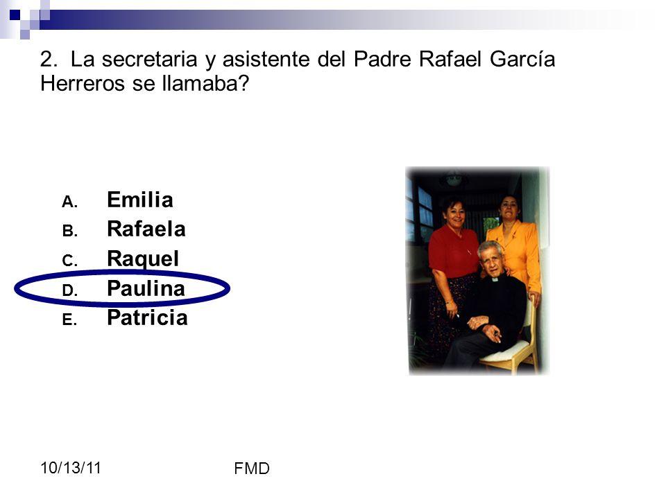 FMD 10/13/11 A. Emilia B. Rafaela C. Raquel D. Paulina E. Patricia 2. La secretaria y asistente del Padre Rafael García Herreros se llamaba?