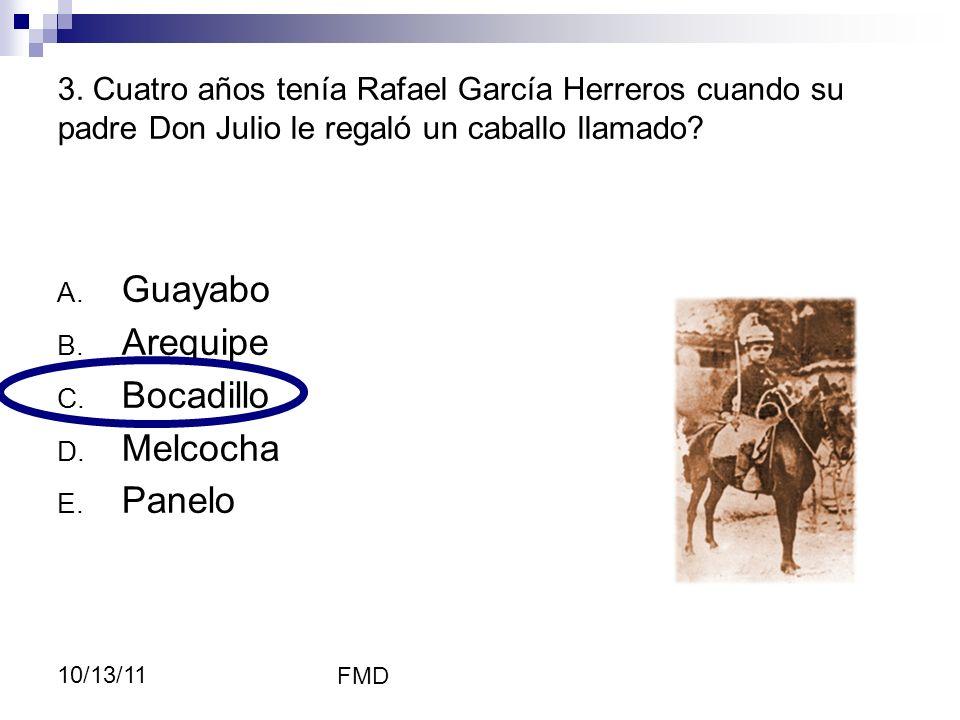 FMD 10/13/11 A. Guayabo B. Arequipe C. Bocadillo D. Melcocha E. Panelo 3. Cuatro años tenía Rafael García Herreros cuando su padre Don Julio le regaló
