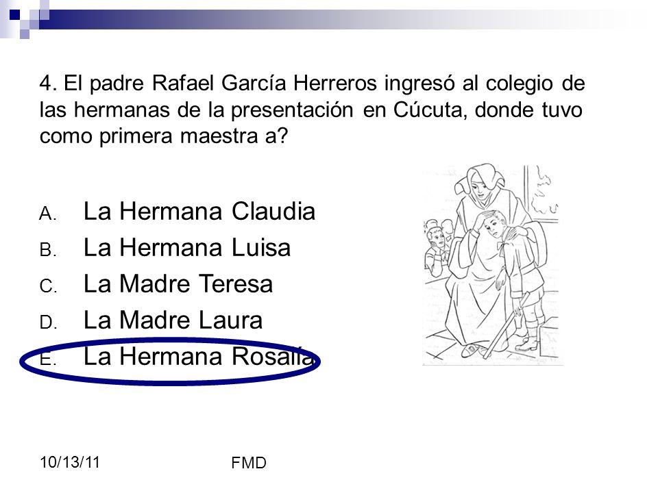 FMD 10/13/11 4. El padre Rafael García Herreros ingresó al colegio de las hermanas de la presentación en Cúcuta, donde tuvo como primera maestra a? A.