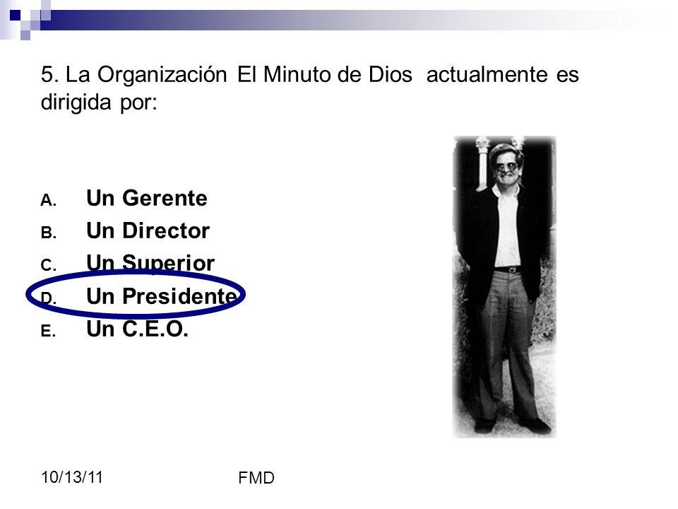 FMD 10/13/11 A. Un Gerente B. Un Director C. Un Superior D. Un Presidente E. Un C.E.O. 5. La Organización El Minuto de Dios actualmente es dirigida po