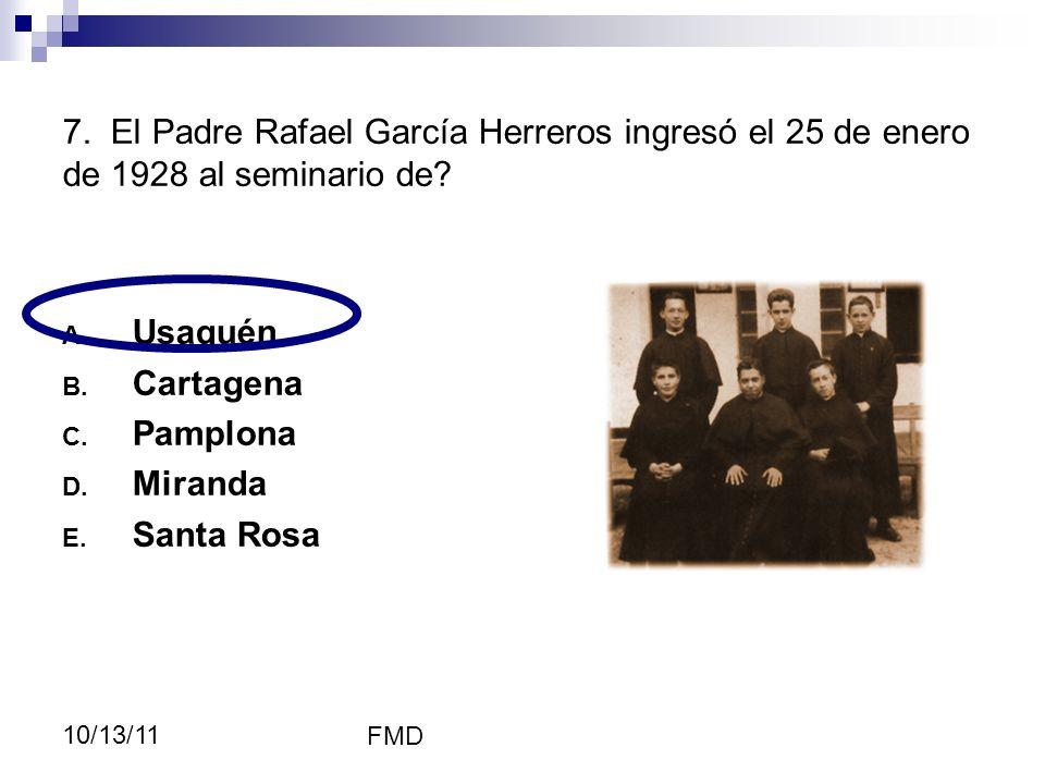 FMD 10/13/11 7. El Padre Rafael García Herreros ingresó el 25 de enero de 1928 al seminario de? A. Usaquén B. Cartagena C. Pamplona D. Miranda E. Sant