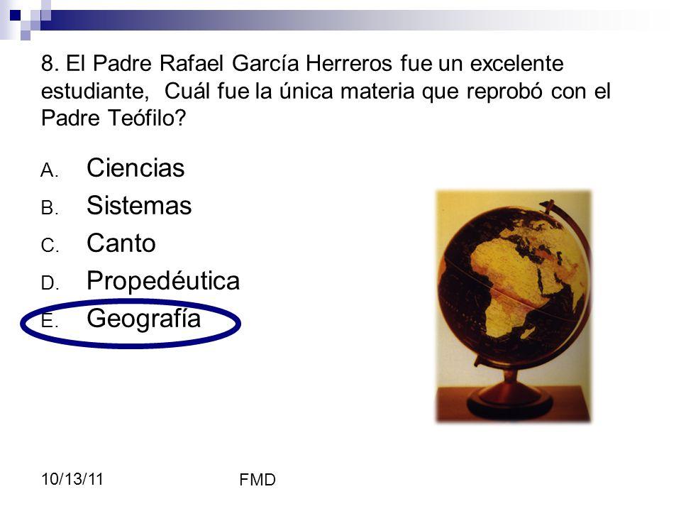 FMD 10/13/11 8. El Padre Rafael García Herreros fue un excelente estudiante, Cuál fue la única materia que reprobó con el Padre Teófilo? A. Ciencias B