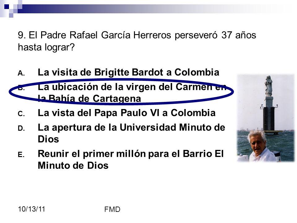 FMD 10/13/11 9. El Padre Rafael García Herreros perseveró 37 años hasta lograr? A. La visita de Brigitte Bardot a Colombia B. La ubicación de la virge