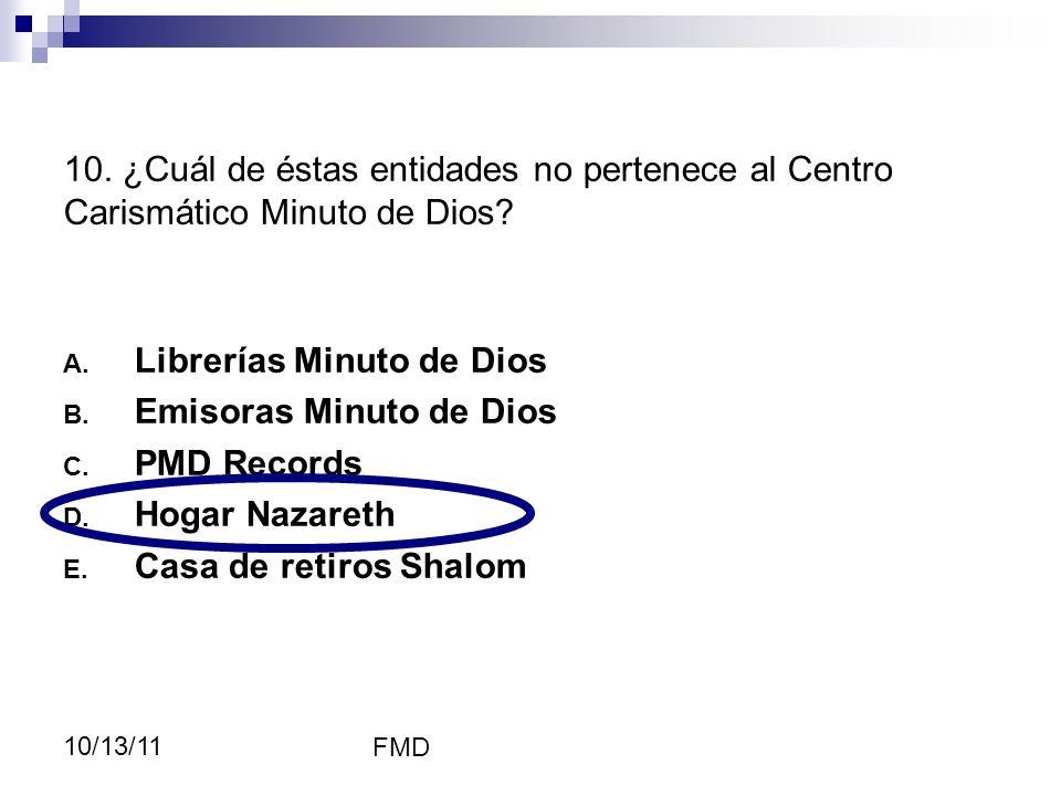 FMD 10/13/11 A. Librerías Minuto de Dios B. Emisoras Minuto de Dios C. PMD Records D. Hogar Nazareth E. Casa de retiros Shalom 10. ¿Cuál de éstas enti