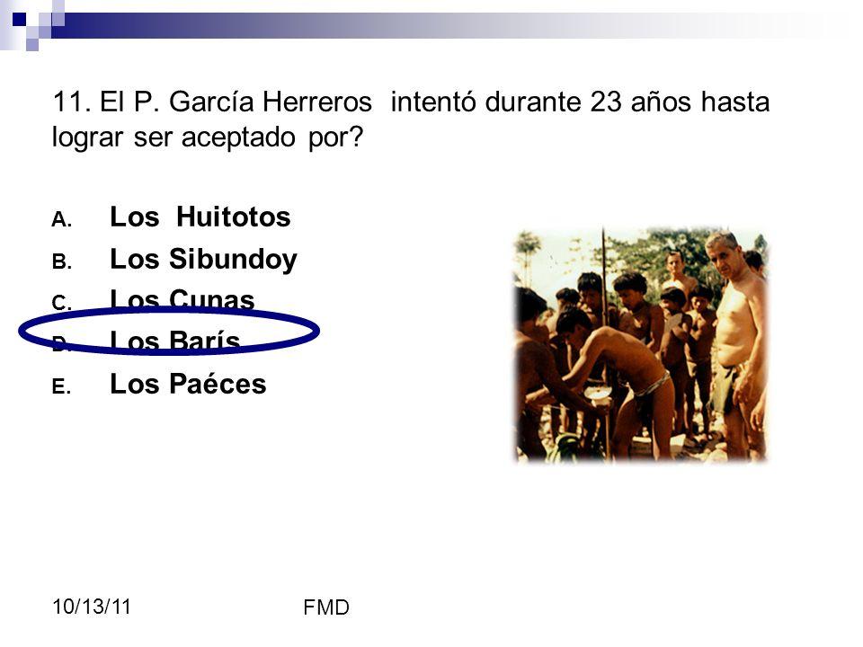 FMD 10/13/11 11. El P. García Herreros intentó durante 23 años hasta lograr ser aceptado por? A. Los Huitotos B. Los Sibundoy C. Los Cunas D. Los Barí