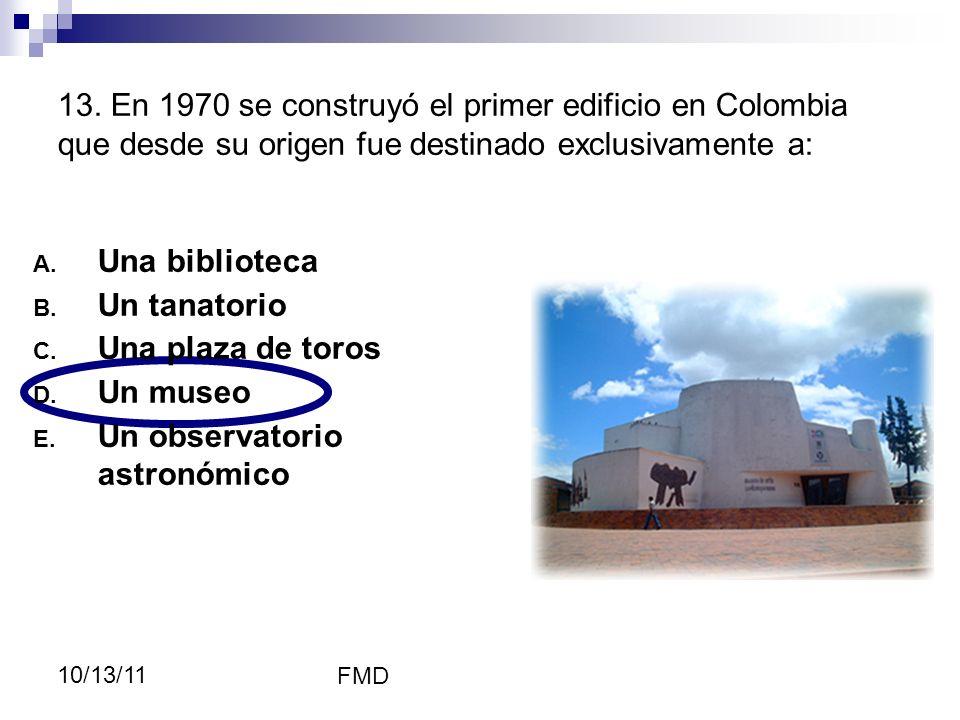 FMD 10/13/11 13. En 1970 se construyó el primer edificio en Colombia que desde su origen fue destinado exclusivamente a: A. Una biblioteca B. Un tanat