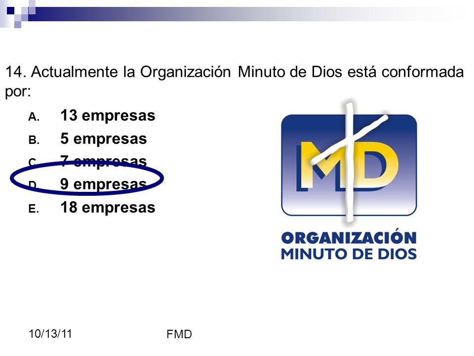 FMD 10/13/11 14. Actualmente la Organización Minuto de Dios está conformada por: A. 13 empresas B. 5 empresas C. 7 empresas D. 9 empresas E. 18 empres