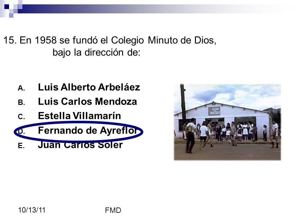 FMD 10/13/11 15. En 1958 se fundó el Colegio Minuto de Dios, bajo la dirección de: A. Luis Alberto Arbeláez B. Luis Carlos Mendoza C. Estella Villamar