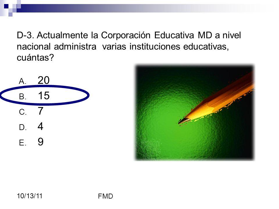 FMD 10/13/11 D-3. Actualmente la Corporación Educativa MD a nivel nacional administra varias instituciones educativas, cuántas? A. 20 B. 15 C. 7 D. 4