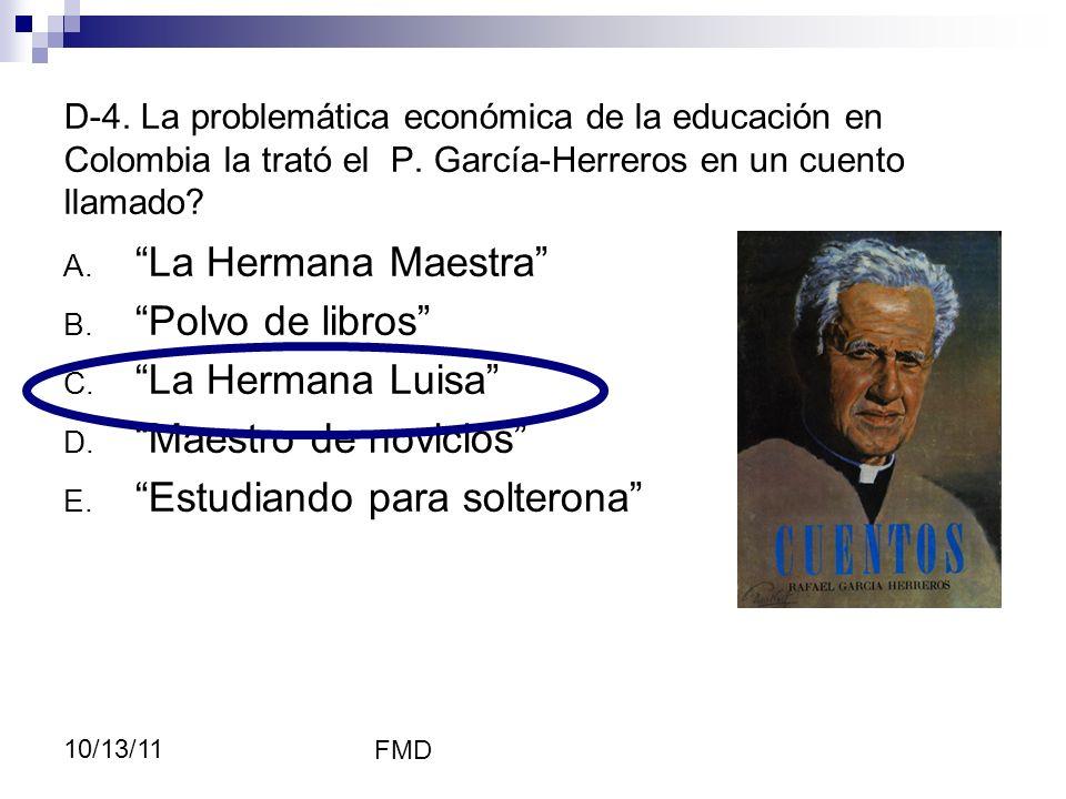 FMD 10/13/11 D-4. La problemática económica de la educación en Colombia la trató el P. García-Herreros en un cuento llamado? A. La Hermana Maestra B.