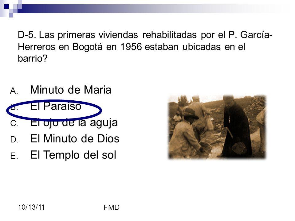 FMD 10/13/11 D-5. Las primeras viviendas rehabilitadas por el P. García- Herreros en Bogotá en 1956 estaban ubicadas en el barrio? A. Minuto de Maria